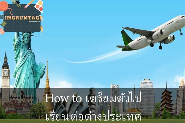 How to เตรียมตัวไปเรียนต่อต่างประเทศ